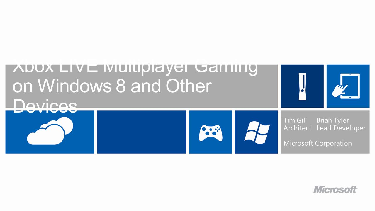 Xbox LIVE Multiplayer Gaming on Windows 8 and Other Devices Tim Gill Brian Tyler Architect Lead Developer Microsoft Corporation