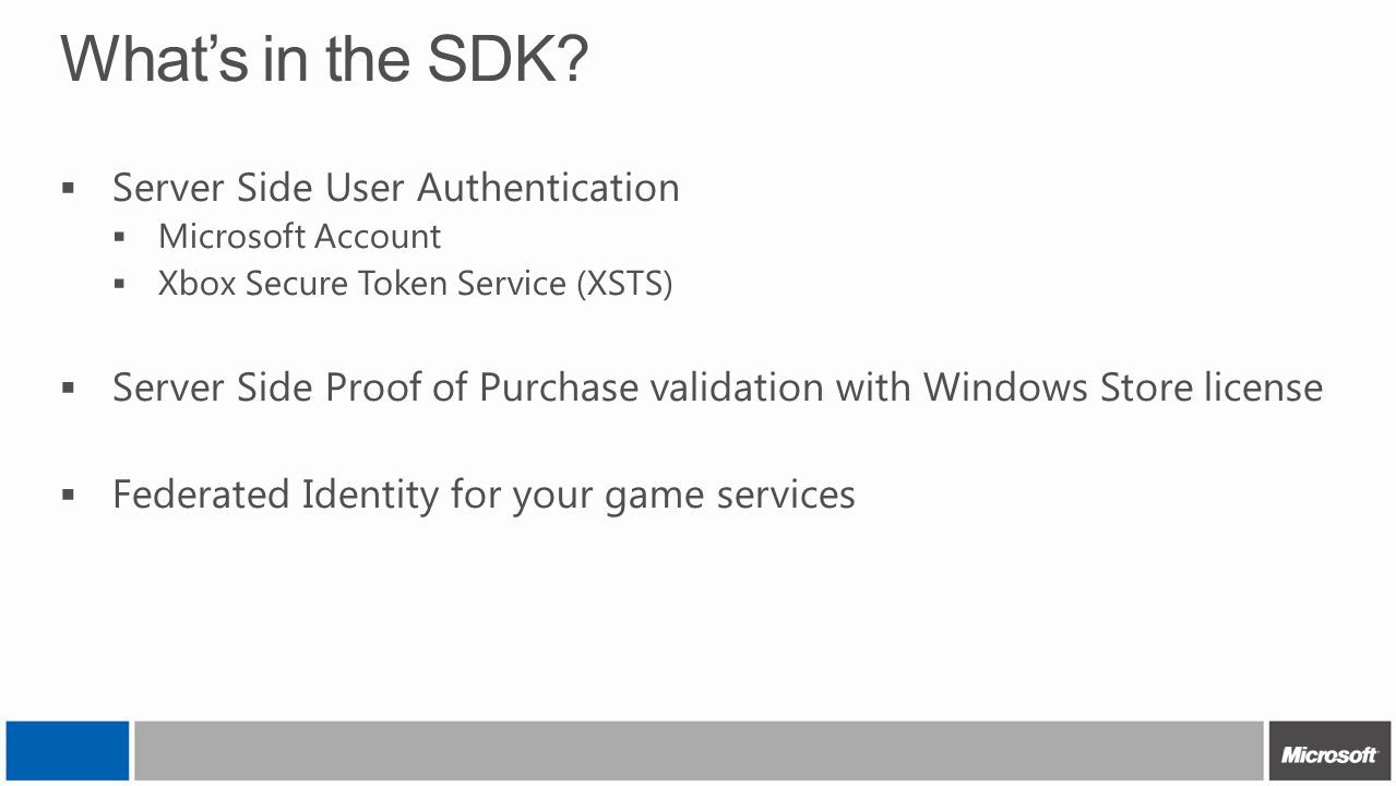 What's in the SDK?  Server Side User Authentication  Microsoft Account  Xbox Secure Token Service (XSTS)  Server Side Proof of Purchase validation
