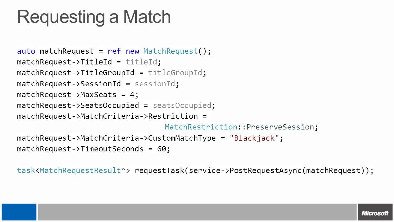 Requesting a Match auto matchRequest = ref new MatchRequest(); matchRequest->TitleId = titleId; matchRequest->TitleGroupId = titleGroupId; matchReques
