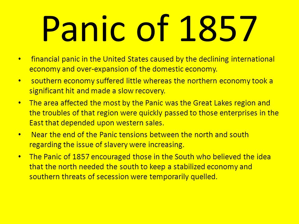 Panic of 1857 financial panic in the United States caused by the declining international economy and over-expansion of the domestic economy.