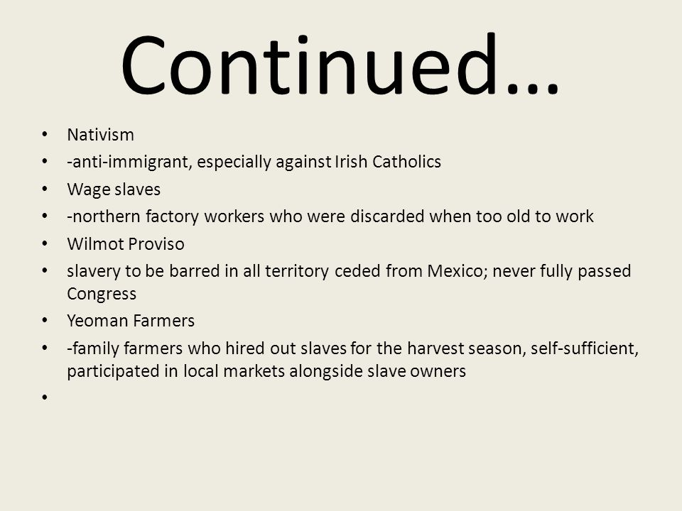 Continued… Nativism -anti-immigrant, especially against Irish Catholics Wage slaves -northern factory workers who were discarded when too old to work Wilmot Proviso slavery to be barred in all territory ceded from Mexico; never fully passed Congress Yeoman Farmers -family farmers who hired out slaves for the harvest season, self-sufficient, participated in local markets alongside slave owners