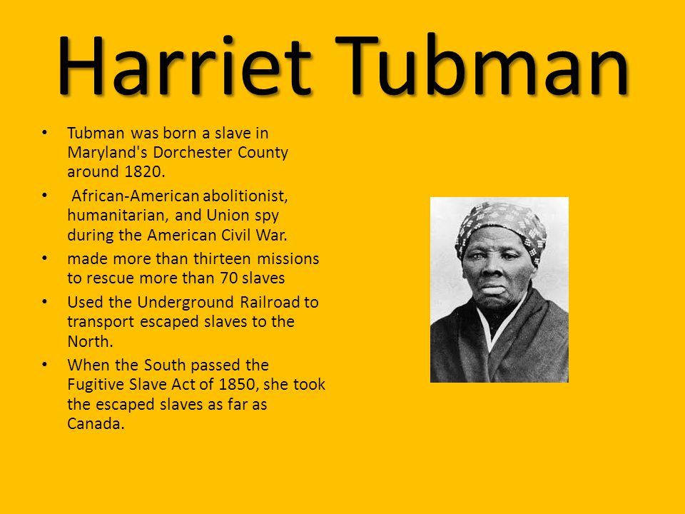 Harriet Tubman Tubman was born a slave in Maryland s Dorchester County around 1820.