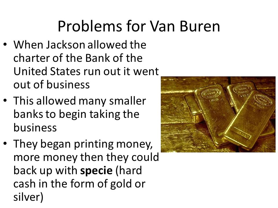 Problems for Van Buren When Jackson allowed the charter of the Bank of the United States run out it went out of business This allowed many smaller ban
