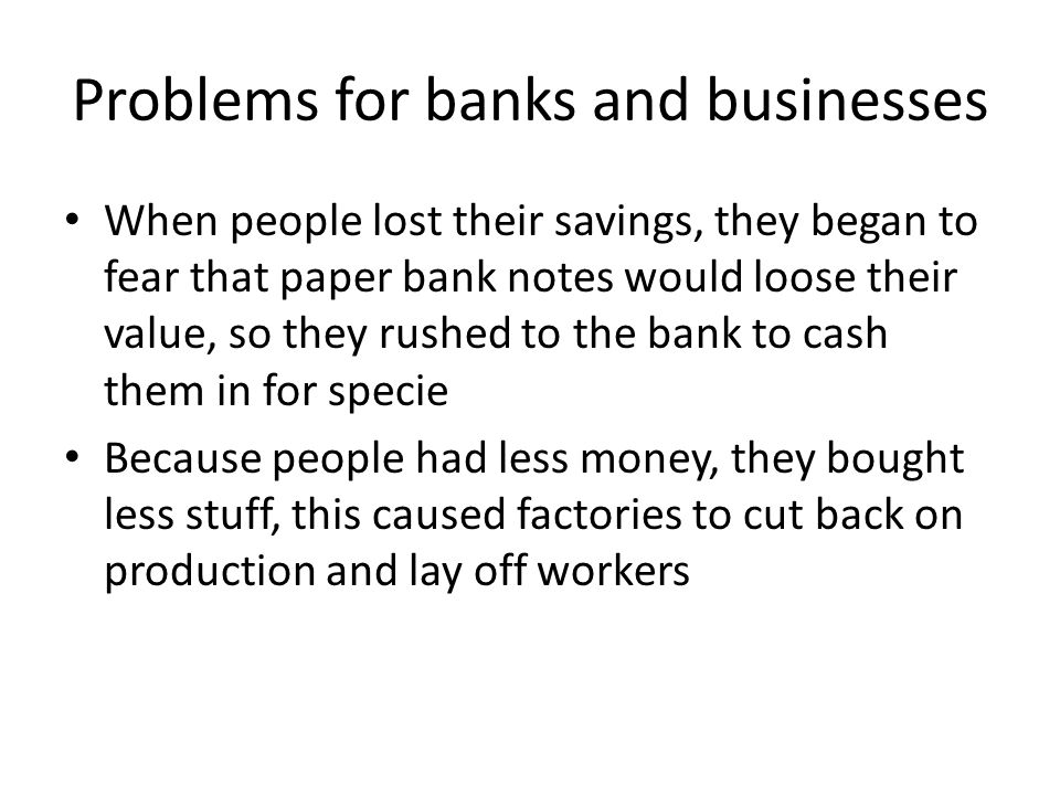 Problems for banks and businesses When people lost their savings, they began to fear that paper bank notes would loose their value, so they rushed to