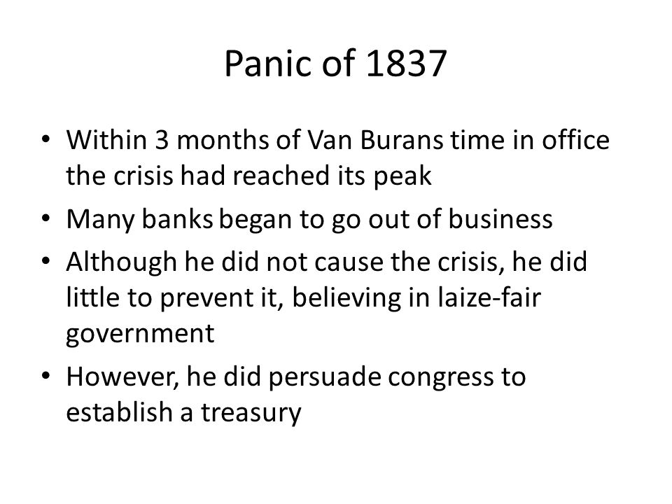 Panic of 1837 Within 3 months of Van Burans time in office the crisis had reached its peak Many banks began to go out of business Although he did not