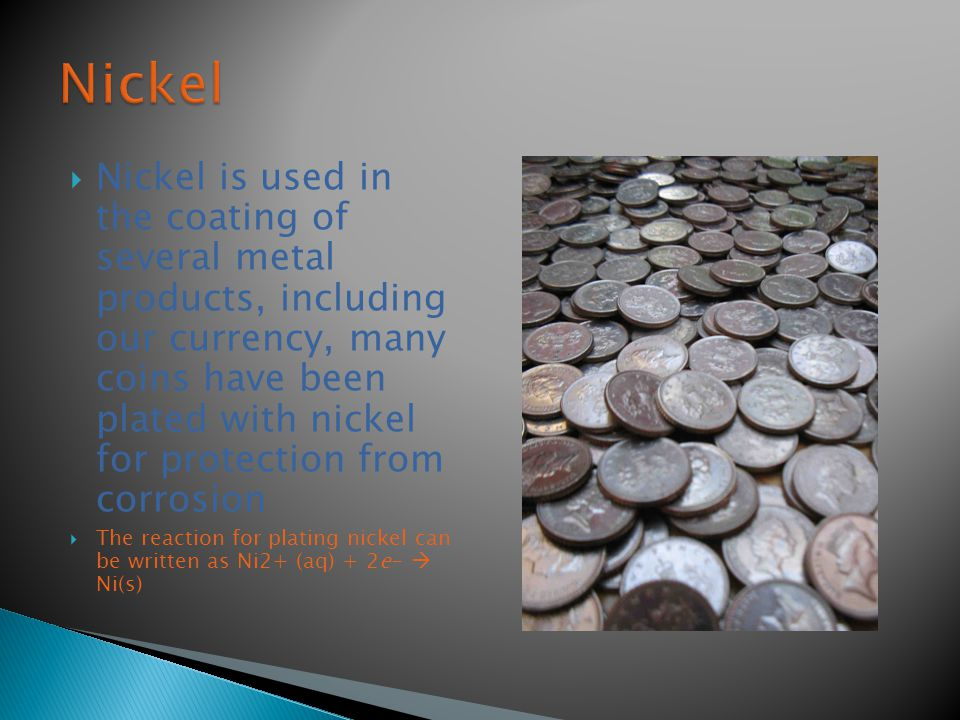  Nickel is used in the coating of several metal products, including our currency, many coins have been plated with nickel for protection from corrosion  The reaction for plating nickel can be written as Ni2+ (aq) + 2e-  Ni(s)