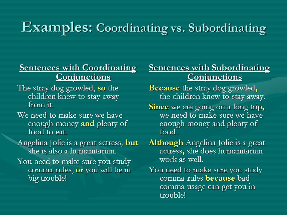 Examples: Coordinating vs. Subordinating Sentences with Coordinating Conjunctions The stray dog growled, so the children knew to stay away from it. We