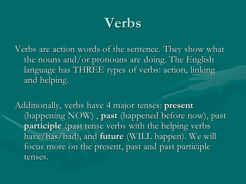 Verbs Verbs are action words of the sentence. They show what the nouns and/or pronouns are doing.