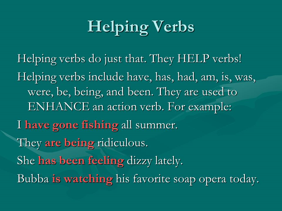 Helping Verbs Helping verbs do just that. They HELP verbs.