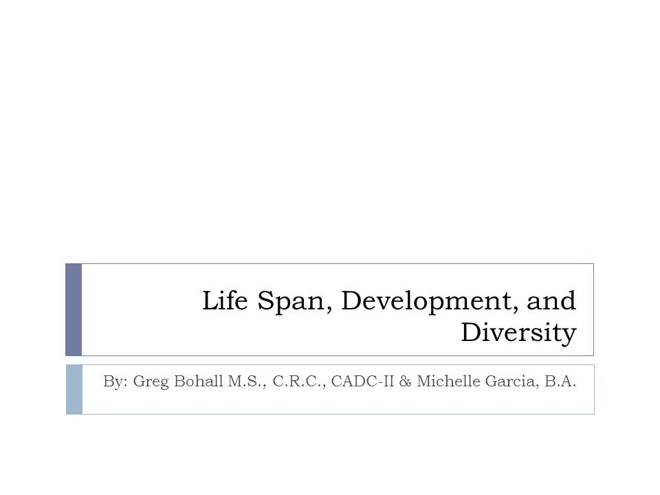 Life Span, Development, and Diversity By: Greg Bohall M.S., C.R.C., CADC-II & Michelle Garcia, B.A.