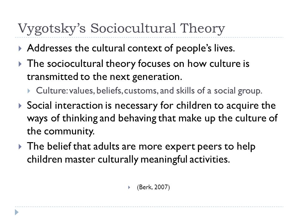 Vygotsky's Sociocultural Theory  Addresses the cultural context of people's lives.