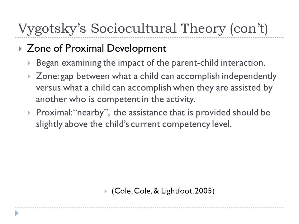 Vygotsky's Sociocultural Theory (con't)  Zone of Proximal Development  Began examining the impact of the parent-child interaction.