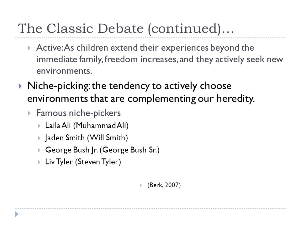 The Classic Debate (continued)…  Active: As children extend their experiences beyond the immediate family, freedom increases, and they actively seek new environments.