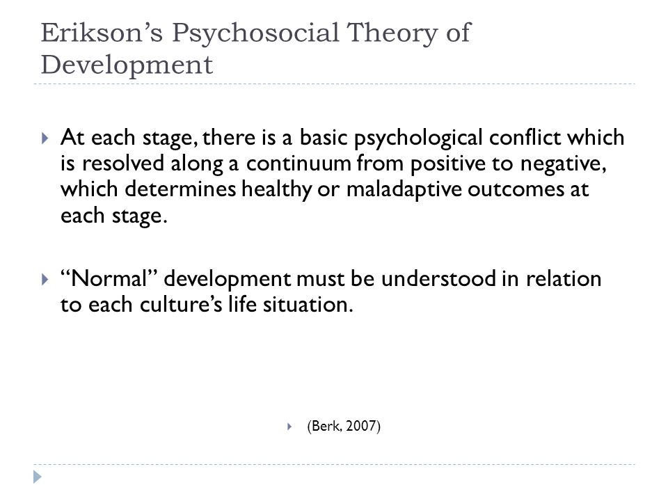 Erikson's Psychosocial Theory of Development  At each stage, there is a basic psychological conflict which is resolved along a continuum from positive to negative, which determines healthy or maladaptive outcomes at each stage.