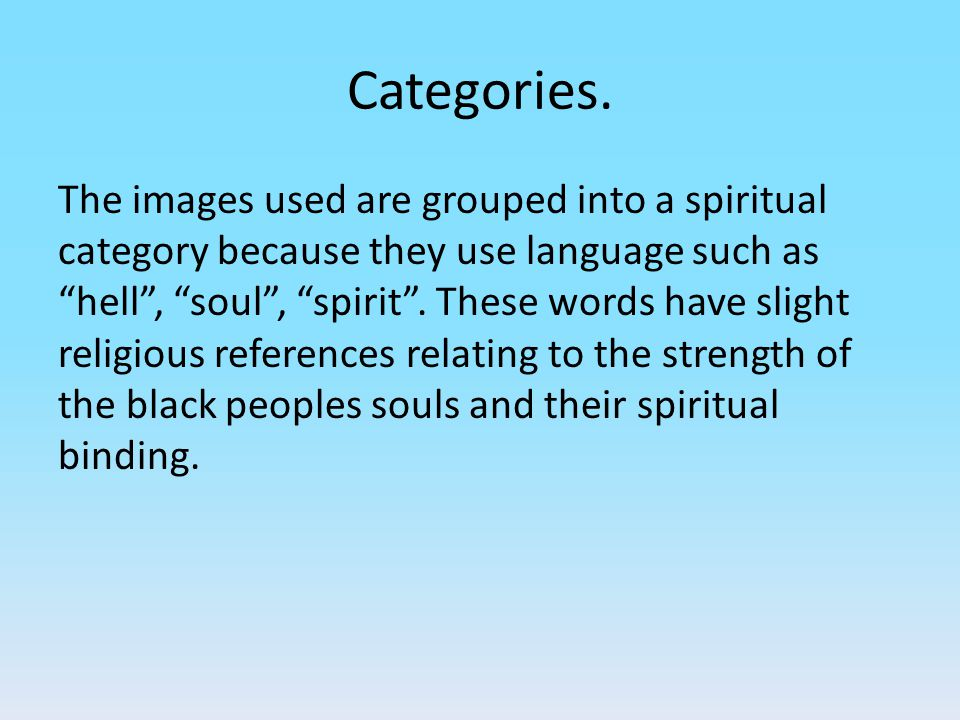 "Categories. The images used are grouped into a spiritual category because they use language such as ""hell"", ""soul"", ""spirit"". These words have slight"