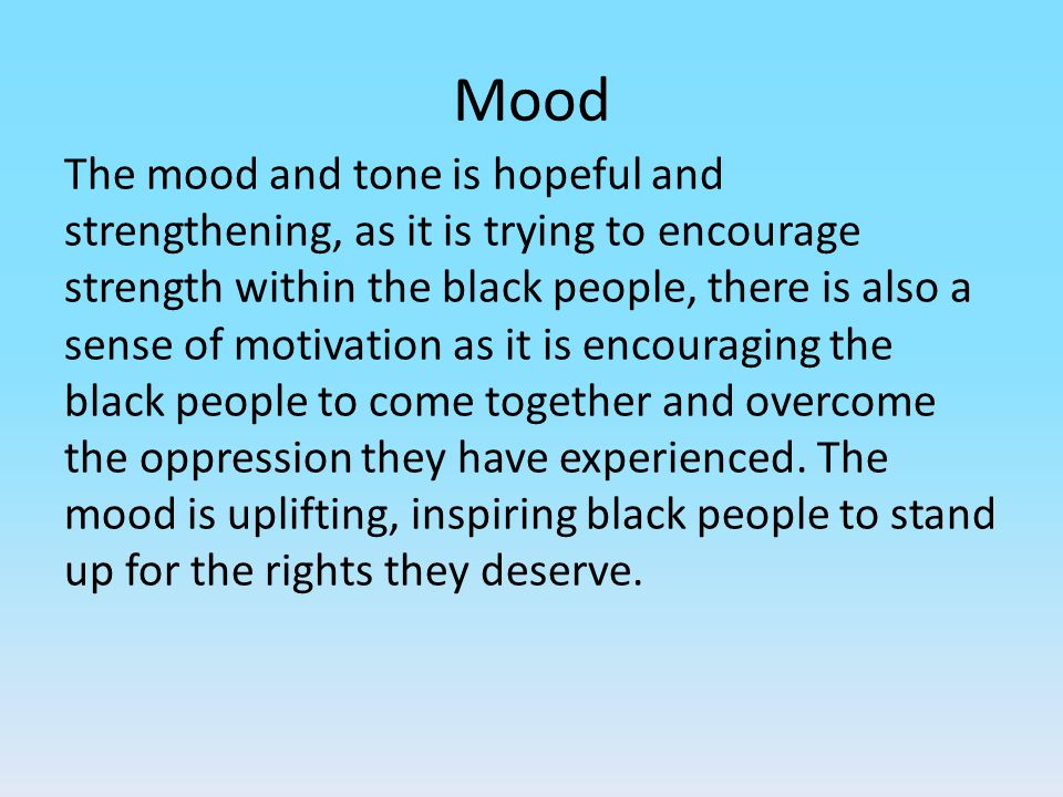 Mood The mood and tone is hopeful and strengthening, as it is trying to encourage strength within the black people, there is also a sense of motivatio