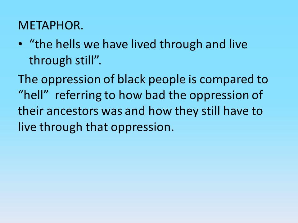 "METAPHOR. ""the hells we have lived through and live through still"". The oppression of black people is compared to ""hell"" referring to how bad the oppr"