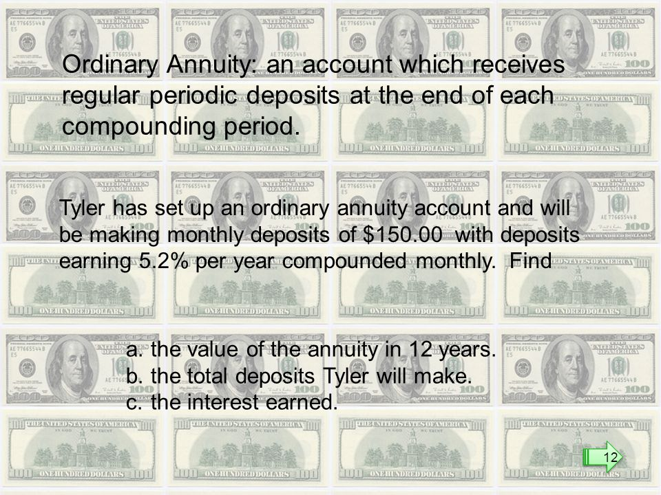 Ordinary Annuity: an account which receives regular periodic deposits at the end of each compounding period.