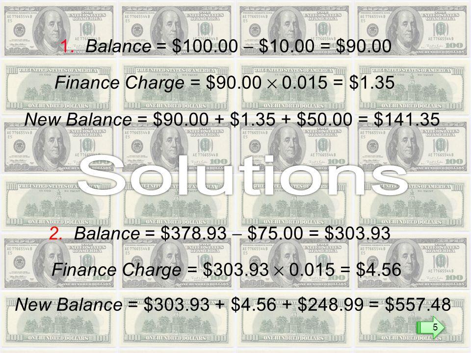 1. Balance = $100.00  $10.00 = $90.00 Finance Charge = $90.00  0.015 = $1.35 New Balance = $90.00 + $1.35 + $50.00 = $141.35 2. Balance = $378.93 