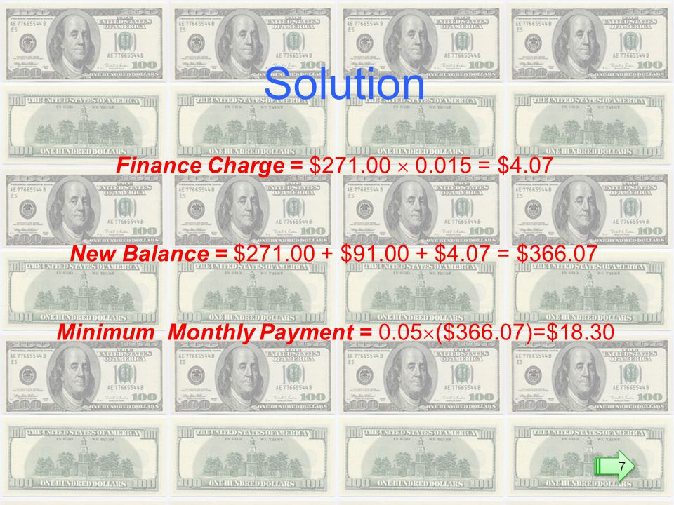 Finance Charge = $  = $4.07 New Balance = $ $ $4.07 = $ Minimum Monthly Payment = 0.05  ($366.07)=$18.30 Solution 7