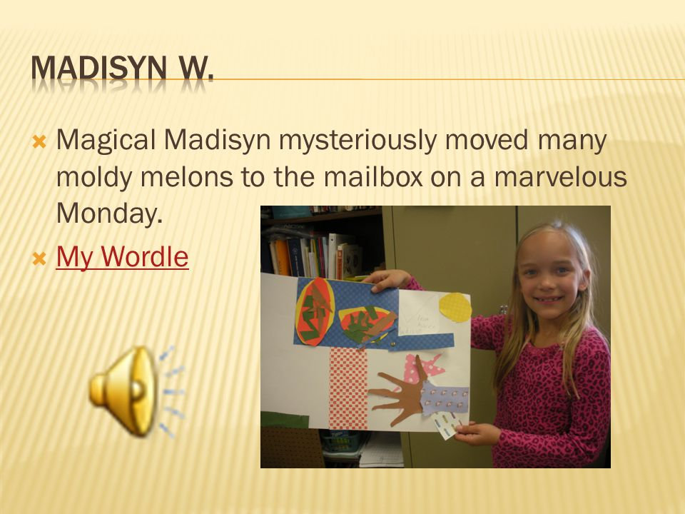  Magical Madisyn mysteriously moved many moldy melons to the mailbox on a marvelous Monday.  My Wordle My Wordle