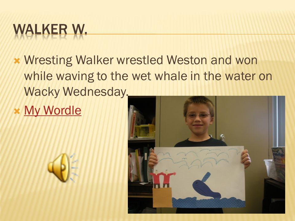  Wresting Walker wrestled Weston and won while waving to the wet whale in the water on Wacky Wednesday.  My Wordle My Wordle