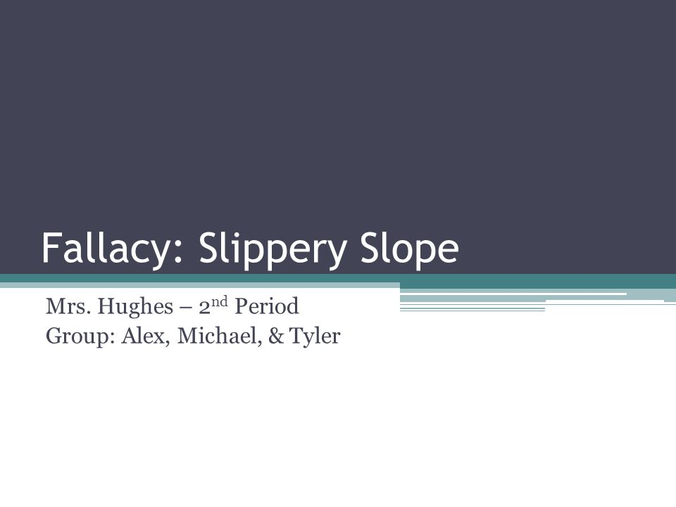 Fallacy: Slippery Slope Mrs. Hughes – 2 nd Period Group: Alex, Michael, & Tyler