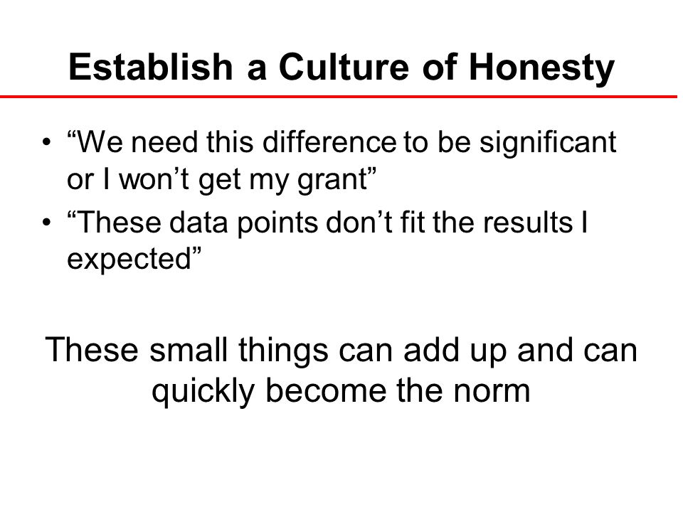 Establish a Culture of Honesty We need this difference to be significant or I won't get my grant These data points don't fit the results I expected These small things can add up and can quickly become the norm