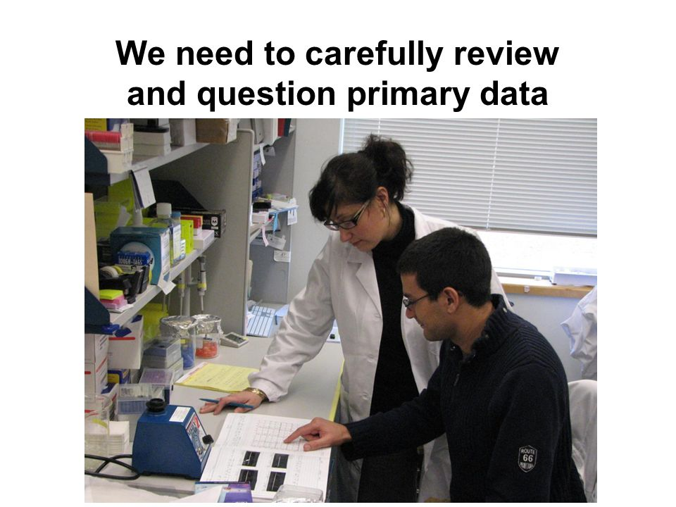 We need to carefully review and question primary data