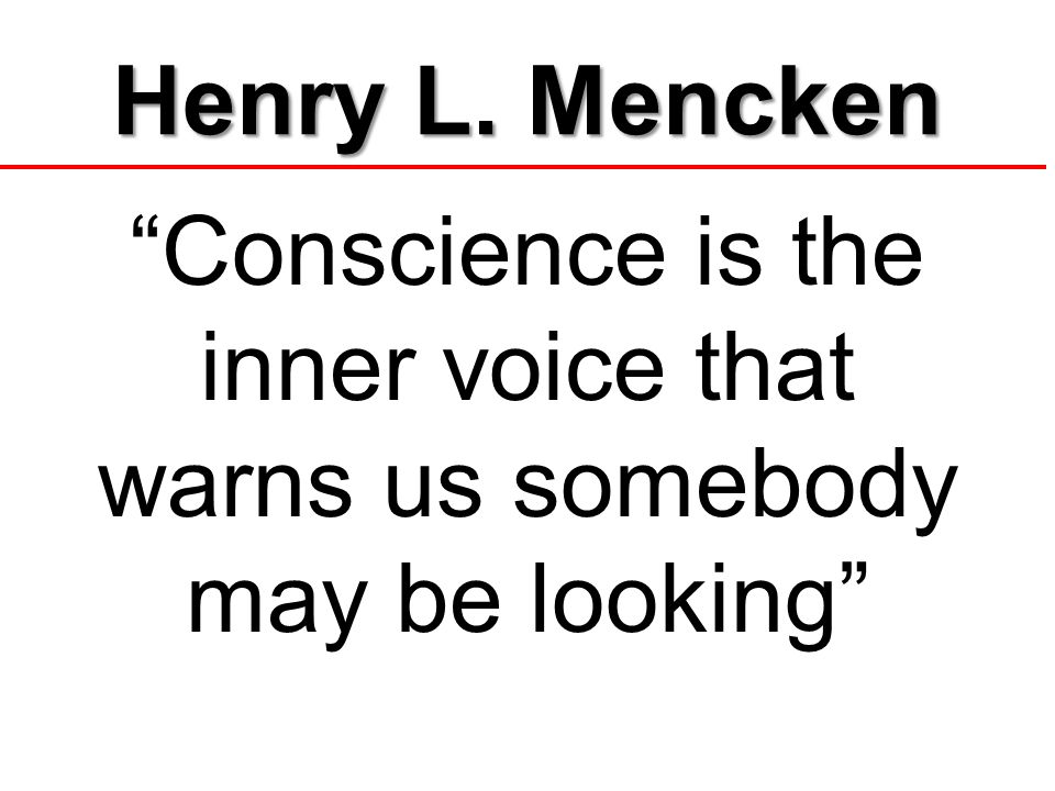 Henry L. Mencken Conscience is the inner voice that warns us somebody may be looking