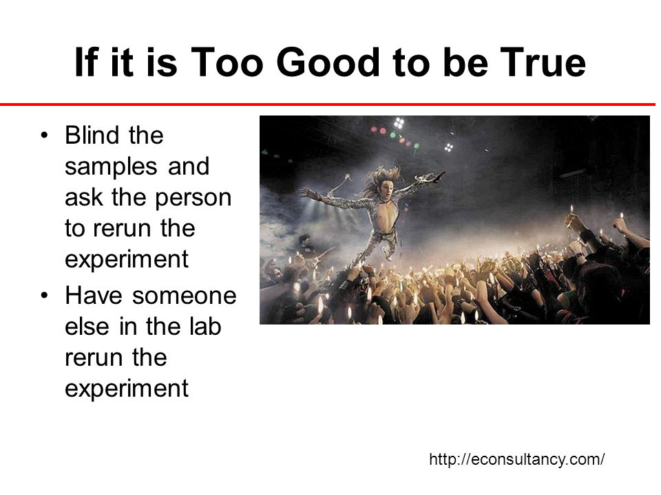 If it is Too Good to be True Blind the samples and ask the person to rerun the experiment Have someone else in the lab rerun the experiment http://econsultancy.com/