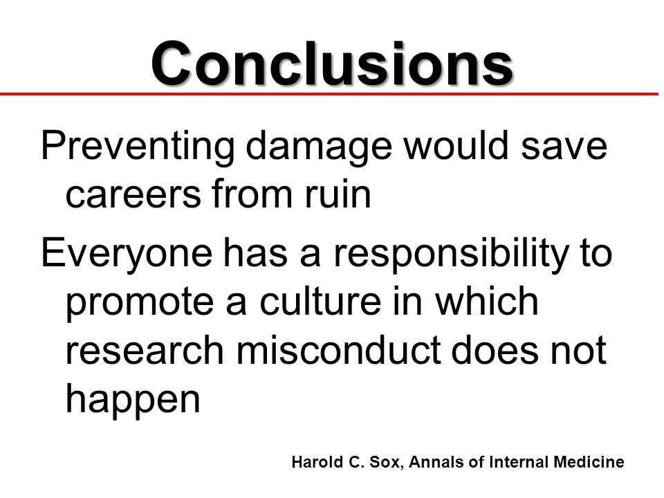Conclusions Preventing damage would save careers from ruin Everyone has a responsibility to promote a culture in which research misconduct does not happen Harold C.