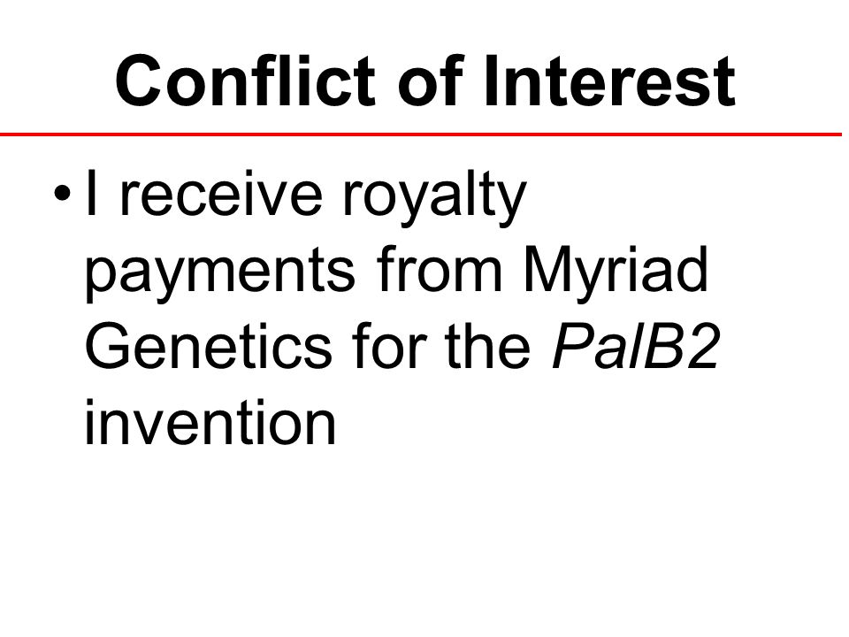 Conflict of Interest I receive royalty payments from Myriad Genetics for the PalB2 invention