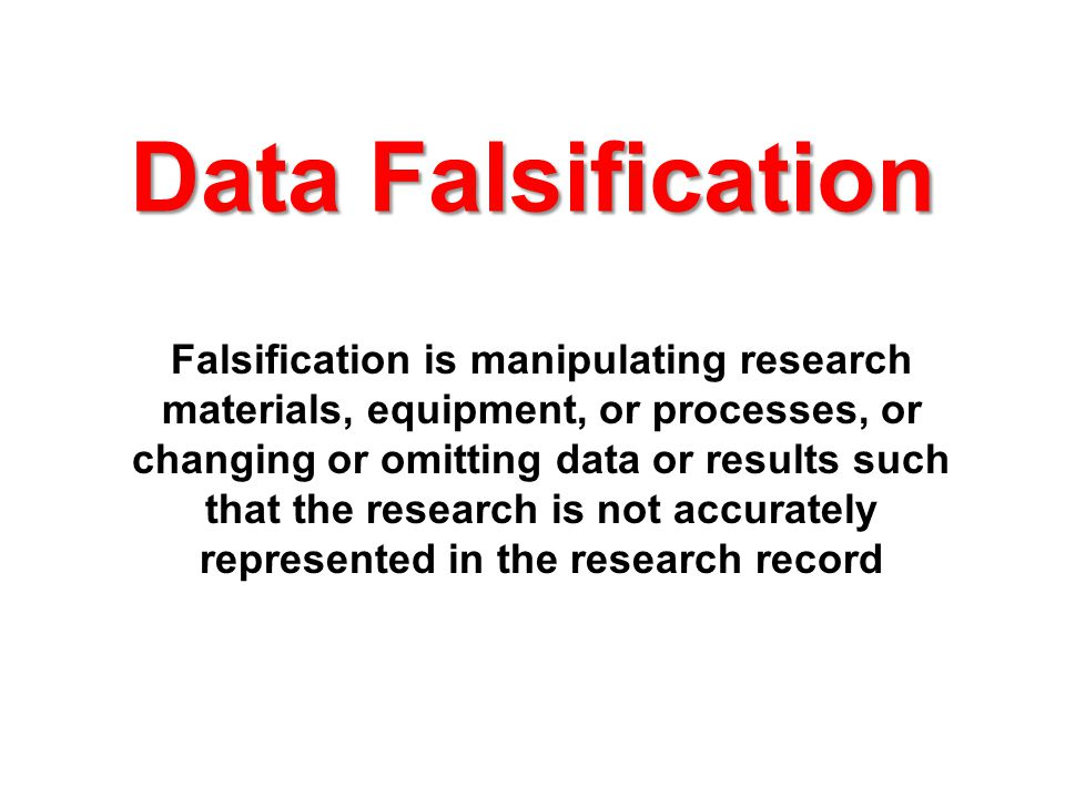 Data Falsification Falsification is manipulating research materials, equipment, or processes, or changing or omitting data or results such that the research is not accurately represented in the research record