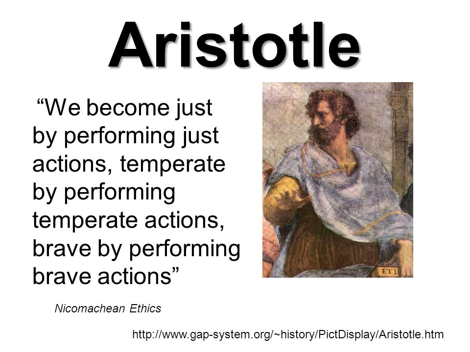 Aristotle We become just by performing just actions, temperate by performing temperate actions, brave by performing brave actions Nicomachean Ethics http://www.gap-system.org/~history/PictDisplay/Aristotle.htm