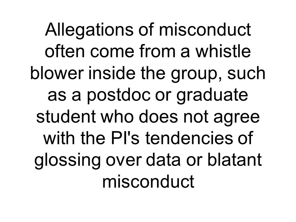 Allegations of misconduct often come from a whistle blower inside the group, such as a postdoc or graduate student who does not agree with the PI s tendencies of glossing over data or blatant misconduct
