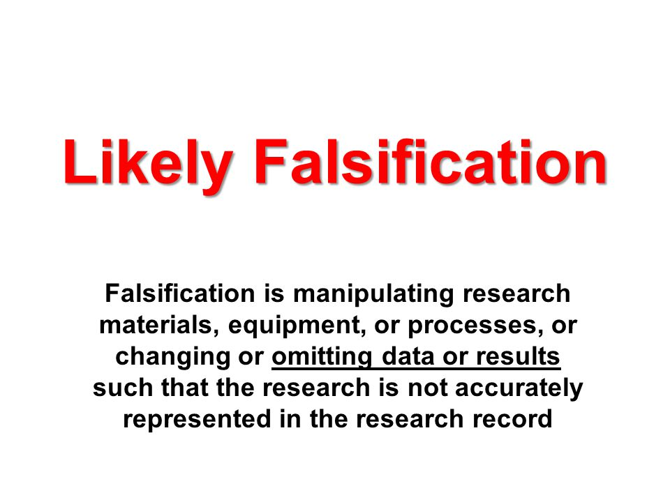 Likely Falsification Falsification is manipulating research materials, equipment, or processes, or changing or omitting data or results such that the research is not accurately represented in the research record