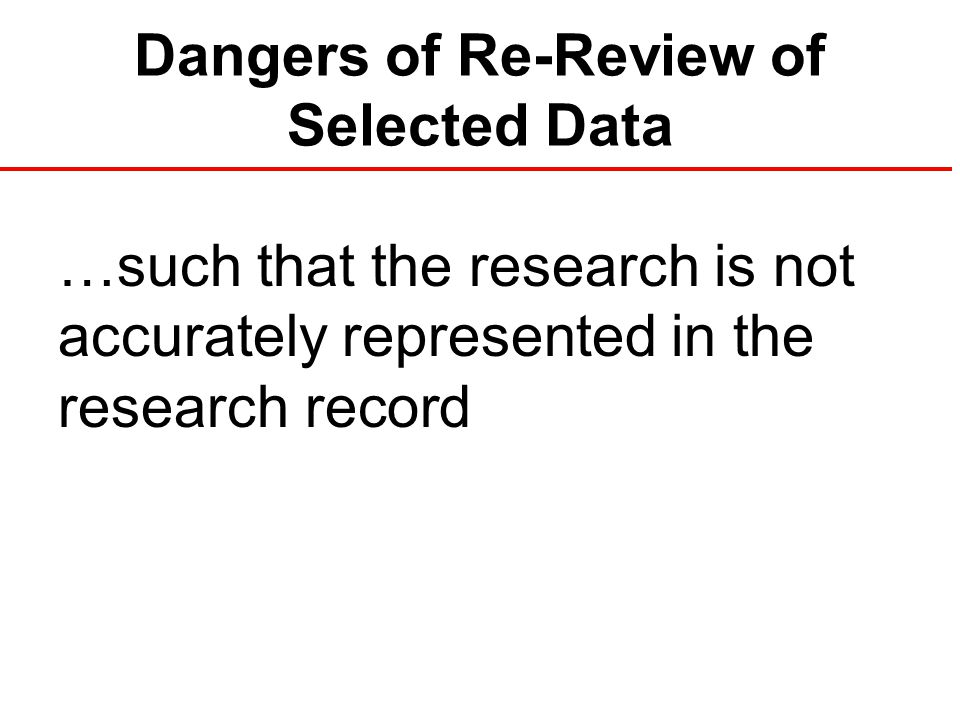 Dangers of Re-Review of Selected Data …such that the research is not accurately represented in the research record