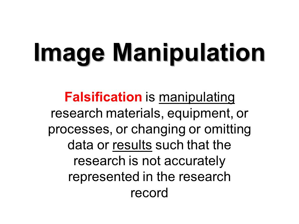 Image Manipulation Falsification is manipulating research materials, equipment, or processes, or changing or omitting data or results such that the research is not accurately represented in the research record