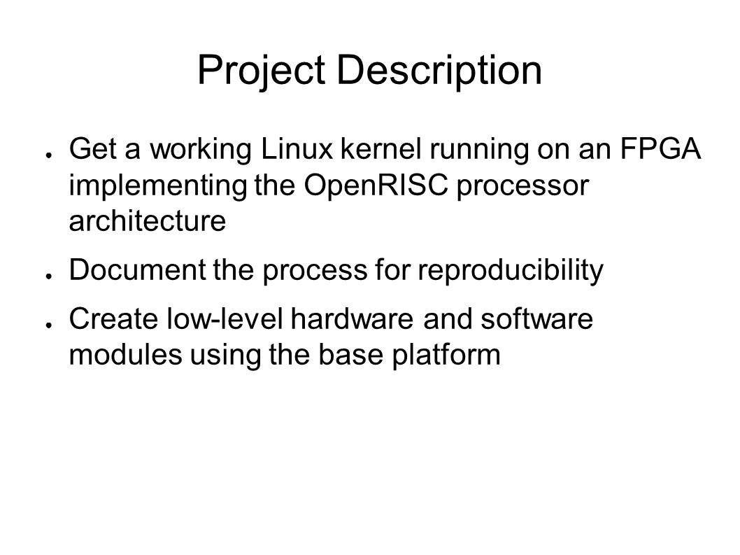 Project Description ● Get a working Linux kernel running on an FPGA implementing the OpenRISC processor architecture ● Document the process for reprod
