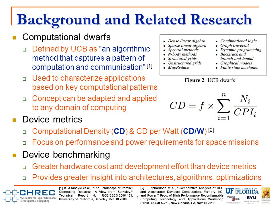 Background and Related Research 4 Computational dwarfs  Defined by UCB as an algorithmic method that captures a pattern of computation and communication [1]  Used to characterize applications based on key computational patterns  Concept can be adapted and applied to any domain of computing Device metrics  Computational Density (CD) & CD per Watt (CD/W) [2]  Focus on performance and power requirements for space missions Device benchmarking  Greater hardware cost and development effort than device metrics  Provides greater insight into architectures, algorithms, optimizations [1] K.