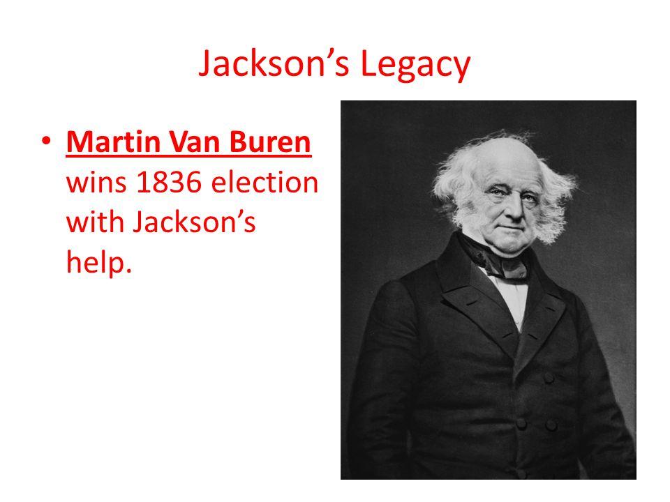 Jackson's Legacy Martin Van Buren wins 1836 election with Jackson's help.