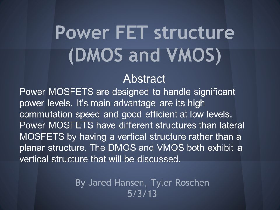 Power FET structure (DMOS and VMOS) By Jared Hansen, Tyler Roschen 5/3/13 Abstract Power MOSFETS are designed to handle significant power levels.