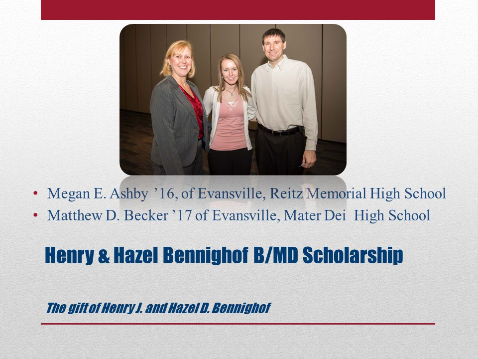 Henry & Hazel Bennighof B/MD Scholarship The gift of Henry J.