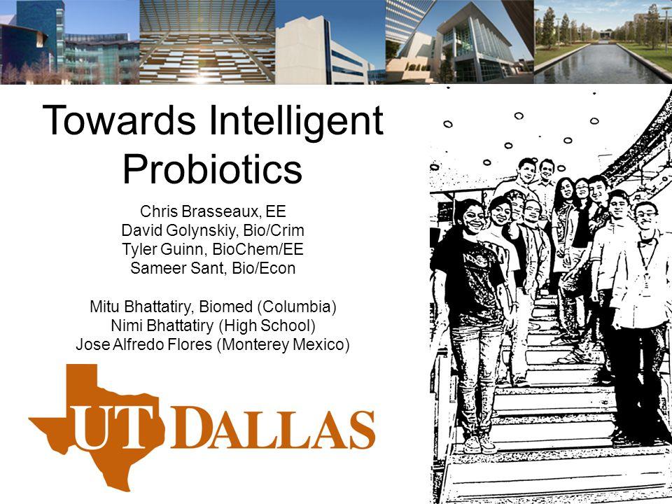 Towards Intelligent Probiotics Chris Brasseaux, EE David Golynskiy, Bio/Crim Tyler Guinn, BioChem/EE Sameer Sant, Bio/Econ Mitu Bhattatiry, Biomed (Columbia) Nimi Bhattatiry (High School) Jose Alfredo Flores (Monterey Mexico)