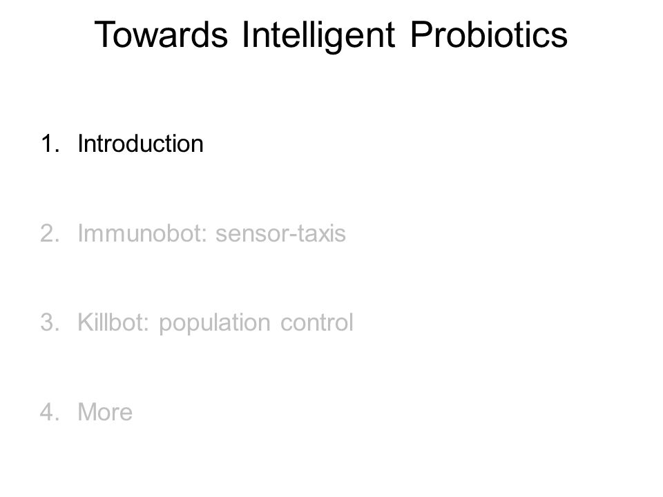 Towards Intelligent Probiotics 1.Introduction 2.Immunobot: sensor-taxis 3.Killbot: population control 4.More