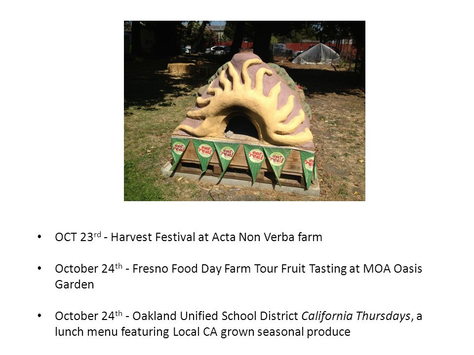 OCT 23 rd - Harvest Festival at Acta Non Verba farm October 24 th - Fresno Food Day Farm Tour Fruit Tasting at MOA Oasis Garden October 24 th - Oaklan