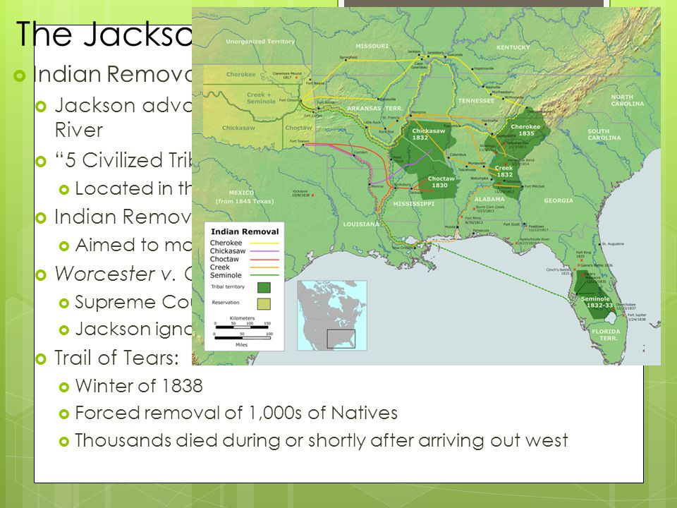 The Jacksonian Presidency, 1829 – 1837  Indian Removal  Jackson advocated removal of Natives west of Mississippi River  5 Civilized Tribes  Located in the South – GA, AL, MS, FL  Indian Removal Act (1830)  Aimed to move southern tribes to west of MS River  Worcester v.