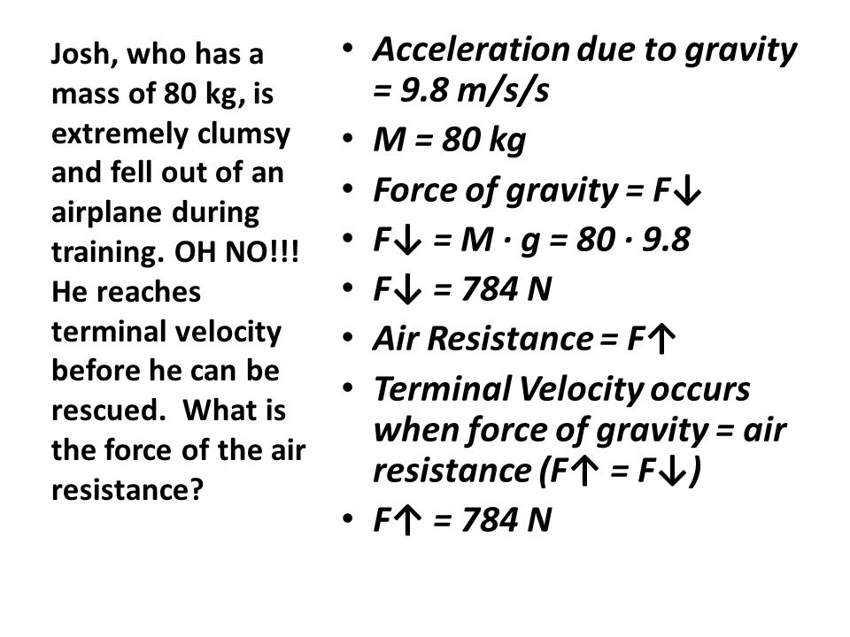 Acceleration due to gravity = 9.8 m/s/s M = 80 kg Force of gravity = F↓ F↓ = M ∙ g = 80 ∙ 9.8 F↓ = 784 N Air Resistance = F↑ Terminal Velocity occurs