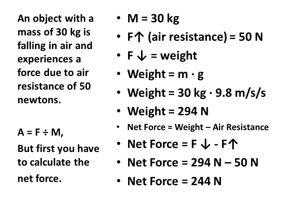 M = 30 kg F↑ (air resistance) = 50 N F ↓ = weight Weight = m ∙ g Weight = 30 kg ∙ 9.8 m/s/s Weight = 294 N Net Force = Weight – Air Resistance Net Force = F ↓ - F↑ Net Force = 294 N – 50 N Net Force = 244 N An object with a mass of 30 kg is falling in air and experiences a force due to air resistance of 50 newtons.
